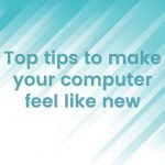 Top tips to make your computer feel like new